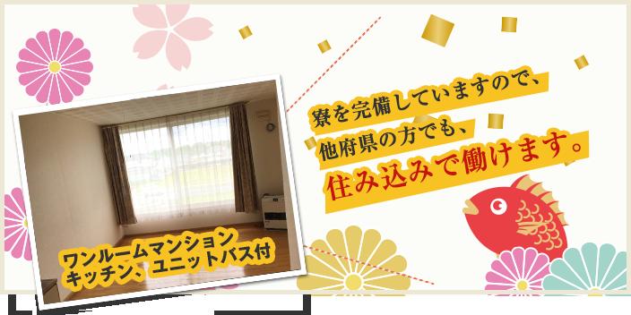 寮を完備していますので、他府県の方でも、住み込みで働けます。
